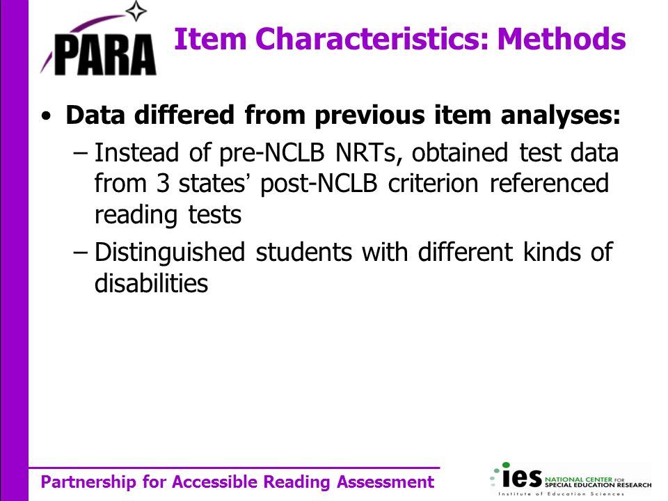 Partnership for Accessible Reading Assessment Data differed from previous item analyses: –Instead of pre-NCLB NRTs, obtained test data from 3 states post-NCLB criterion referenced reading tests –Distinguished students with different kinds of disabilities Item Characteristics: Methods