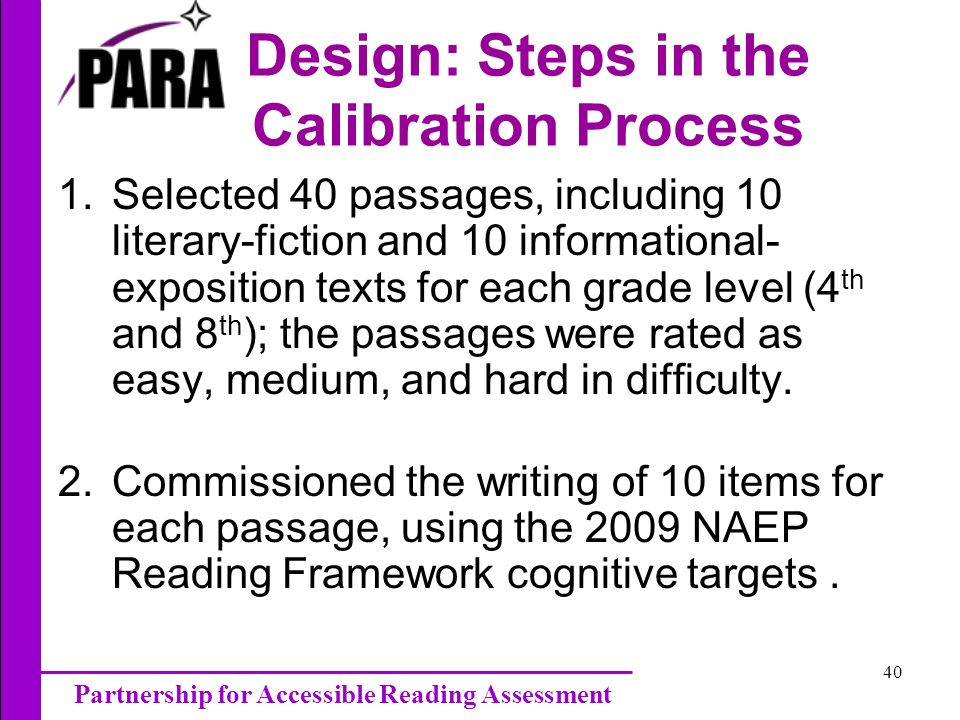 Partnership for Accessible Reading Assessment 40 Design: Steps in the Calibration Process 1.Selected 40 passages, including 10 literary-fiction and 10 informational- exposition texts for each grade level (4 th and 8 th ); the passages were rated as easy, medium, and hard in difficulty.