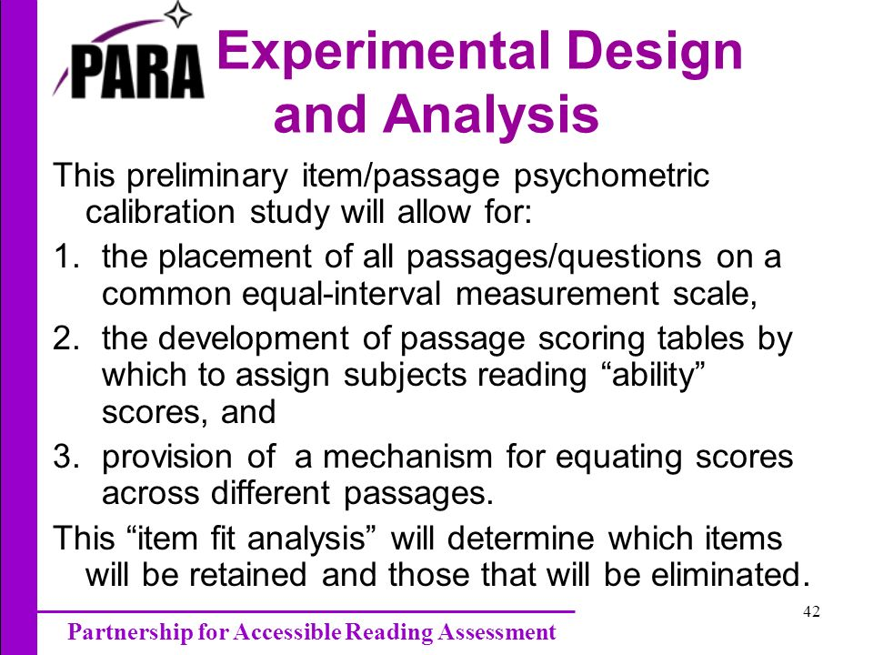 Partnership for Accessible Reading Assessment 42 Experimental Design and Analysis This preliminary item/passage psychometric calibration study will allow for: 1.the placement of all passages/questions on a common equal-interval measurement scale, 2.the development of passage scoring tables by which to assign subjects reading ability scores, and 3.provision of a mechanism for equating scores across different passages.