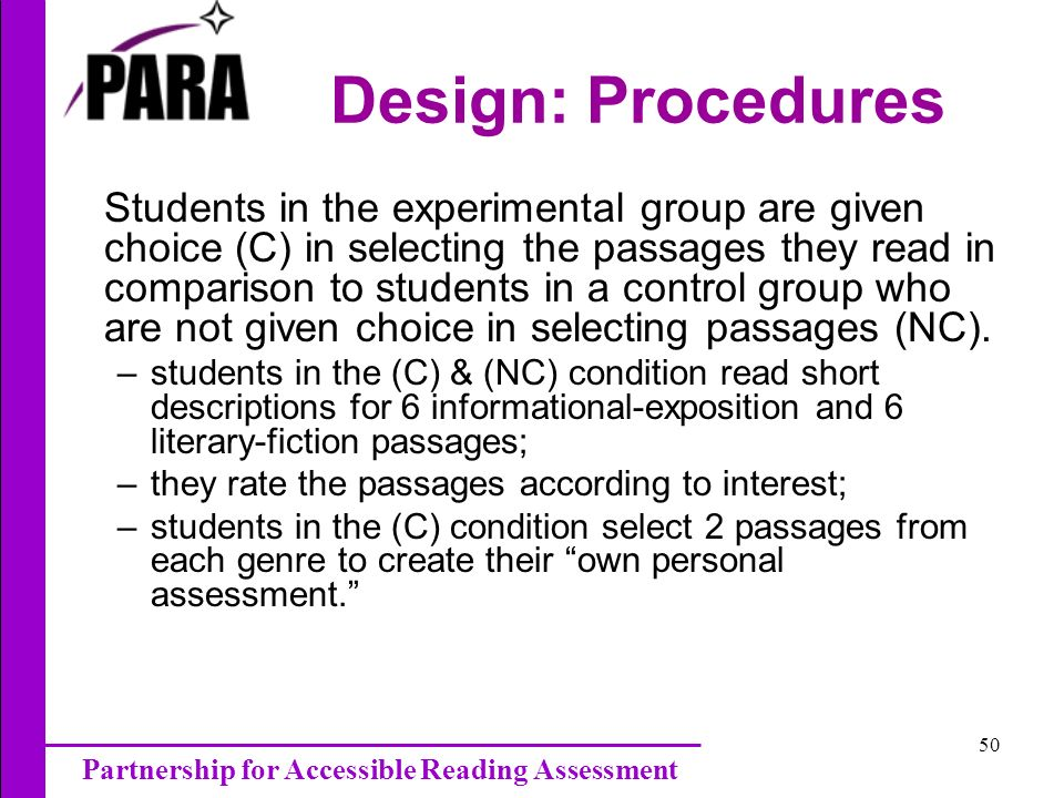 Partnership for Accessible Reading Assessment 50 Design: Procedures Students in the experimental group are given choice (C) in selecting the passages they read in comparison to students in a control group who are not given choice in selecting passages (NC).