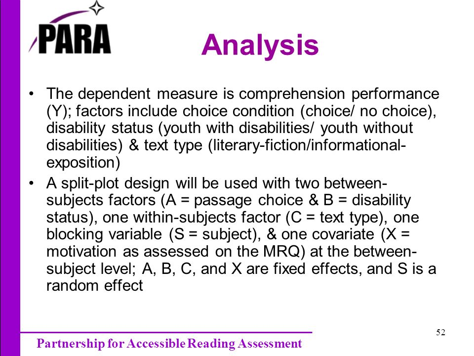 Partnership for Accessible Reading Assessment 52 Analysis The dependent measure is comprehension performance (Y); factors include choice condition (choice/ no choice), disability status (youth with disabilities/ youth without disabilities) & text type (literary-fiction/informational- exposition) A split-plot design will be used with two between- subjects factors (A = passage choice & B = disability status), one within-subjects factor (C = text type), one blocking variable (S = subject), & one covariate (X = motivation as assessed on the MRQ) at the between- subject level; A, B, C, and X are fixed effects, and S is a random effect