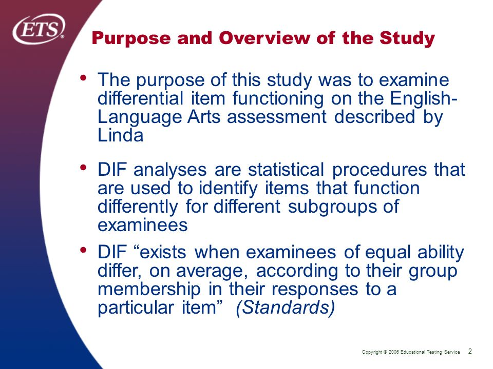 Copyright © 2006 Educational Testing Service 2 P 2 Purpose and Overview of the Study The purpose of this study was to examine differential item functioning on the English- Language Arts assessment described by Linda DIF analyses are statistical procedures that are used to identify items that function differently for different subgroups of examinees DIF exists when examinees of equal ability differ, on average, according to their group membership in their responses to a particular item (Standards)