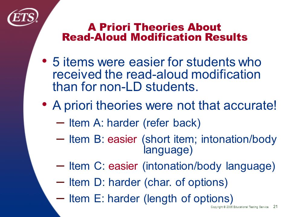 Copyright © 2006 Educational Testing Service 21 P 21 A Priori Theories About Read-Aloud Modification Results 5 items were easier for students who received the read-aloud modification than for non-LD students.