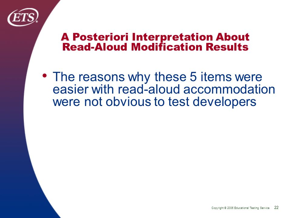 Copyright © 2006 Educational Testing Service 22 P 22 A Posteriori Interpretation About Read-Aloud Modification Results The reasons why these 5 items were easier with read-aloud accommodation were not obvious to test developers