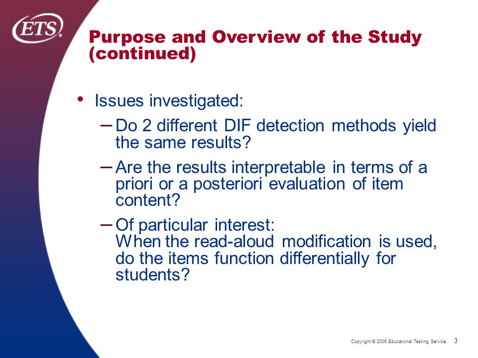 Copyright © 2006 Educational Testing Service 3 P 3 Purpose and Overview of the Study (continued) Issues investigated: – Do 2 different DIF detection methods yield the same results.