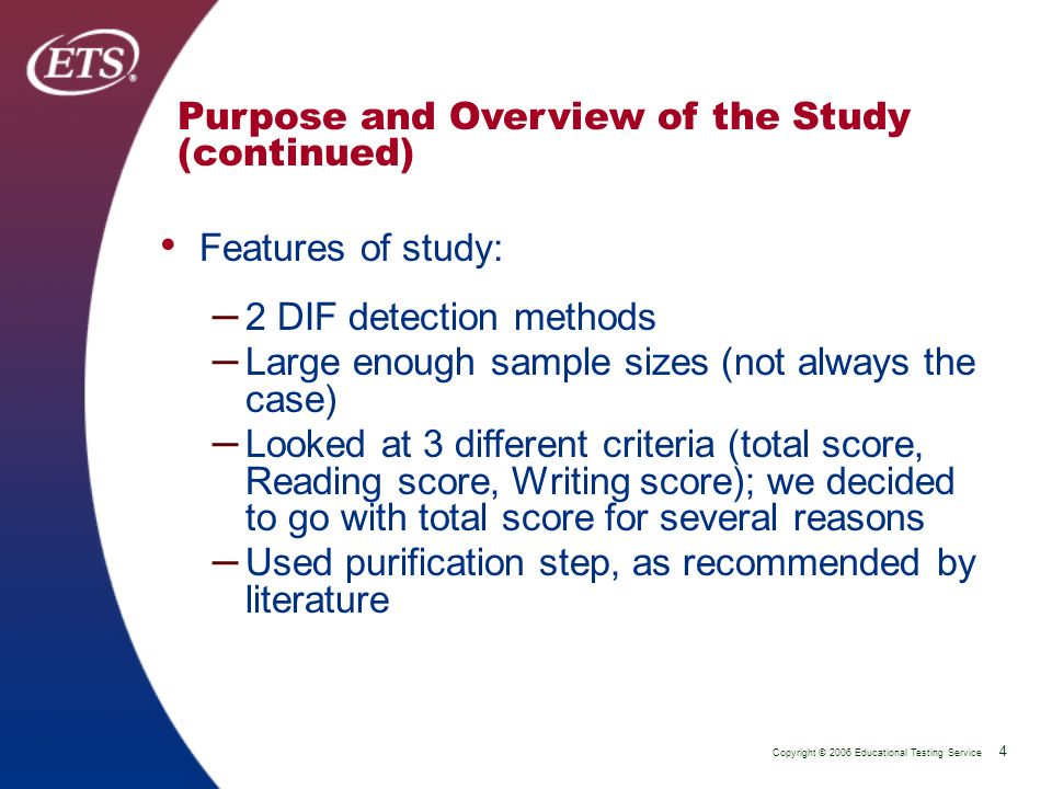 Copyright © 2006 Educational Testing Service 4 P 4 Purpose and Overview of the Study (continued) Features of study: – 2 DIF detection methods – Large enough sample sizes (not always the case) – Looked at 3 different criteria (total score, Reading score, Writing score); we decided to go with total score for several reasons – Used purification step, as recommended by literature