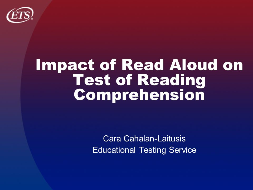 Impact of Read Aloud on Test of Reading Comprehension Cara Cahalan-Laitusis Educational Testing Service