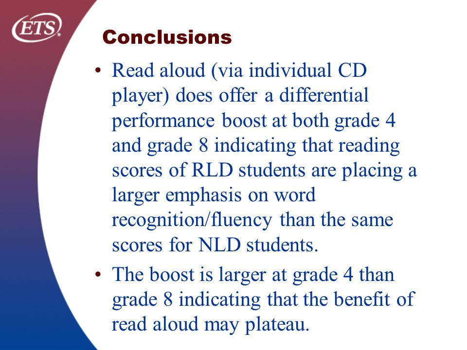 Conclusions Read aloud (via individual CD player) does offer a differential performance boost at both grade 4 and grade 8 indicating that reading scores of RLD students are placing a larger emphasis on word recognition/fluency than the same scores for NLD students.