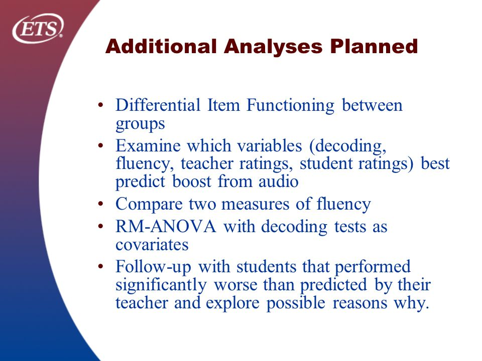 Additional Analyses Planned Differential Item Functioning between groups Examine which variables (decoding, fluency, teacher ratings, student ratings) best predict boost from audio Compare two measures of fluency RM-ANOVA with decoding tests as covariates Follow-up with students that performed significantly worse than predicted by their teacher and explore possible reasons why.