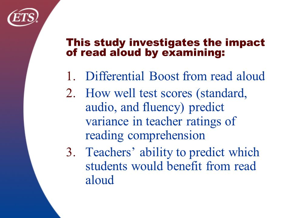 This study investigates the impact of read aloud by examining: 1.Differential Boost from read aloud 2.How well test scores (standard, audio, and fluency) predict variance in teacher ratings of reading comprehension 3.Teachers ability to predict which students would benefit from read aloud
