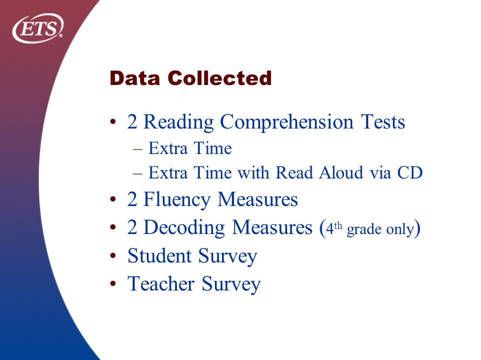 Data Collected 2 Reading Comprehension Tests –Extra Time –Extra Time with Read Aloud via CD 2 Fluency Measures 2 Decoding Measures ( 4 th grade only ) Student Survey Teacher Survey