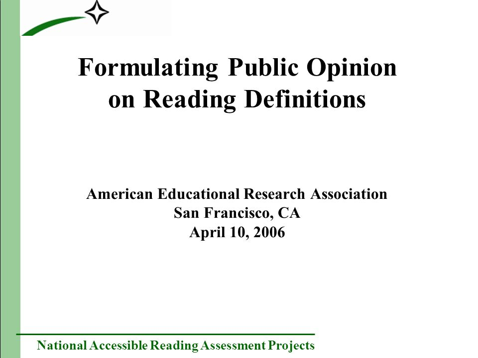 National Accessible Reading Assessment Projects Formulating Public Opinion on Reading Definitions American Educational Research Association San Francisco, CA April 10, 2006