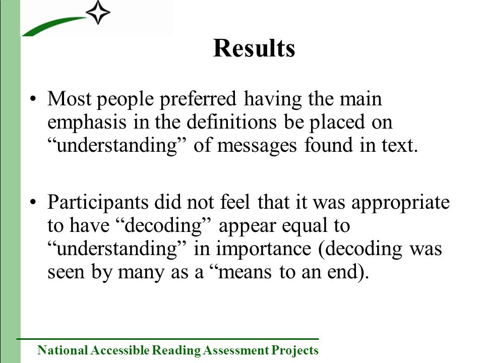 National Accessible Reading Assessment Projects Decoding discussion Much of the dislike for the inclusion of decoding as equal in importance to understanding seemed to stem from differences in the scope of what decoding represented: –Reading experts often viewed decoding as a more comprehensive term.