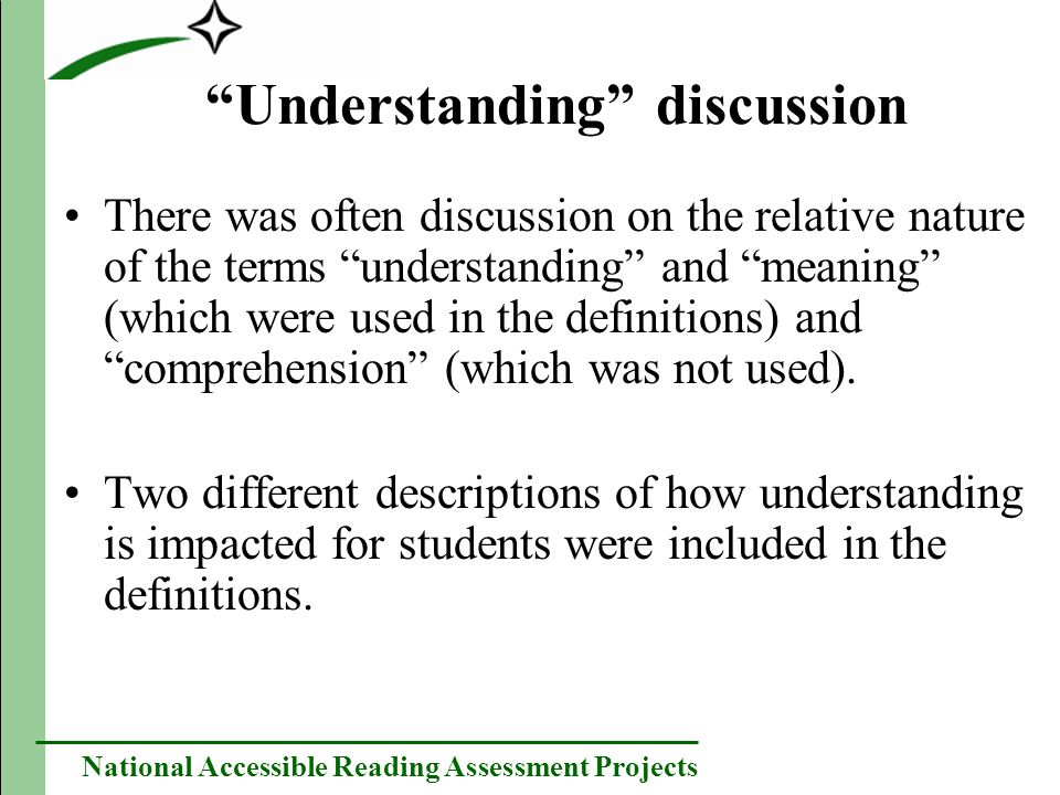 National Accessible Reading Assessment Projects Understanding discussion There was often discussion on the relative nature of the terms understanding and meaning (which were used in the definitions) and comprehension (which was not used).