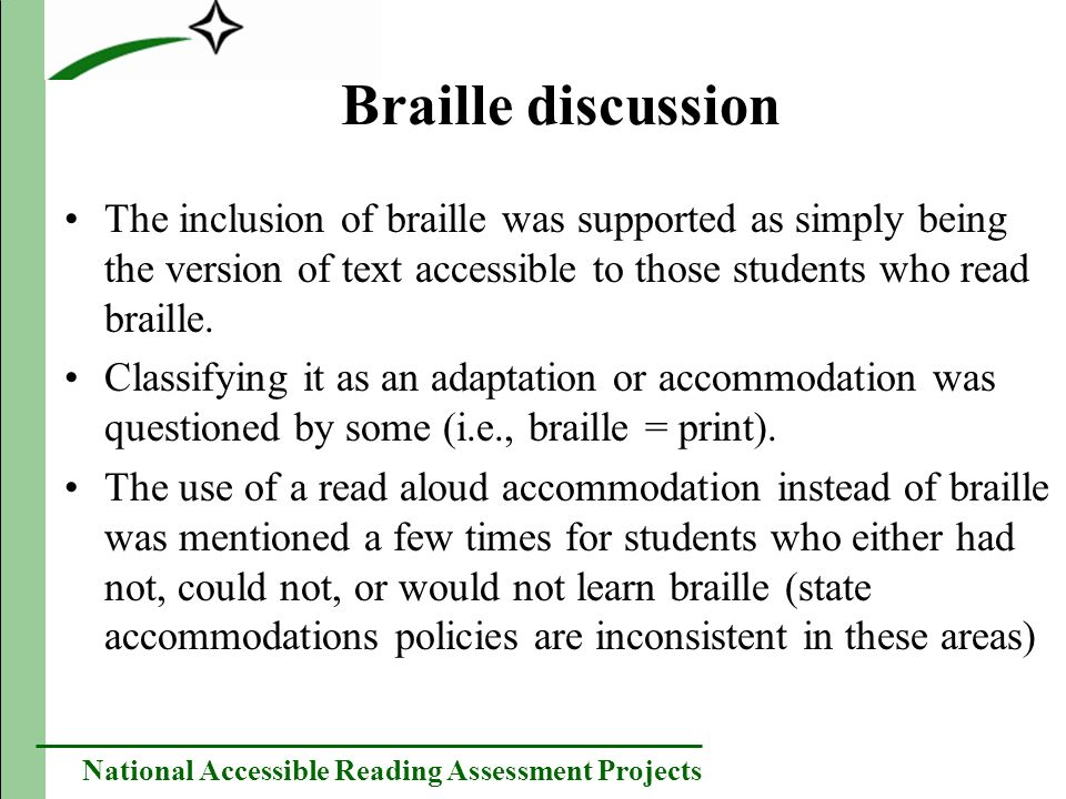 National Accessible Reading Assessment Projects Braille discussion The inclusion of braille was supported as simply being the version of text accessible to those students who read braille.
