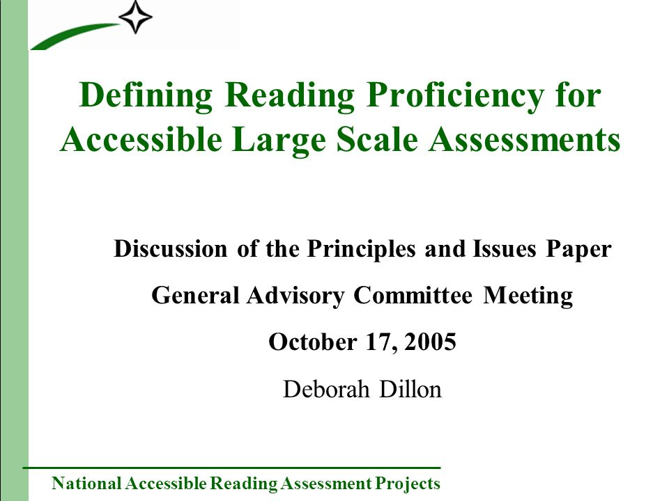 National Accessible Reading Assessment Projects Defining Reading Proficiency for Accessible Large Scale Assessments Discussion of the Principles and Issues Paper General Advisory Committee Meeting October 17, 2005 Deborah Dillon