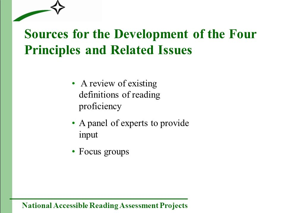 National Accessible Reading Assessment Projects Sources for the Development of the Four Principles and Related Issues A review of existing definitions of reading proficiency A panel of experts to provide input Focus groups