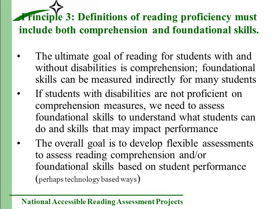 National Accessible Reading Assessment Projects Principle 3: Definitions of reading proficiency must include both comprehension and foundational skills.