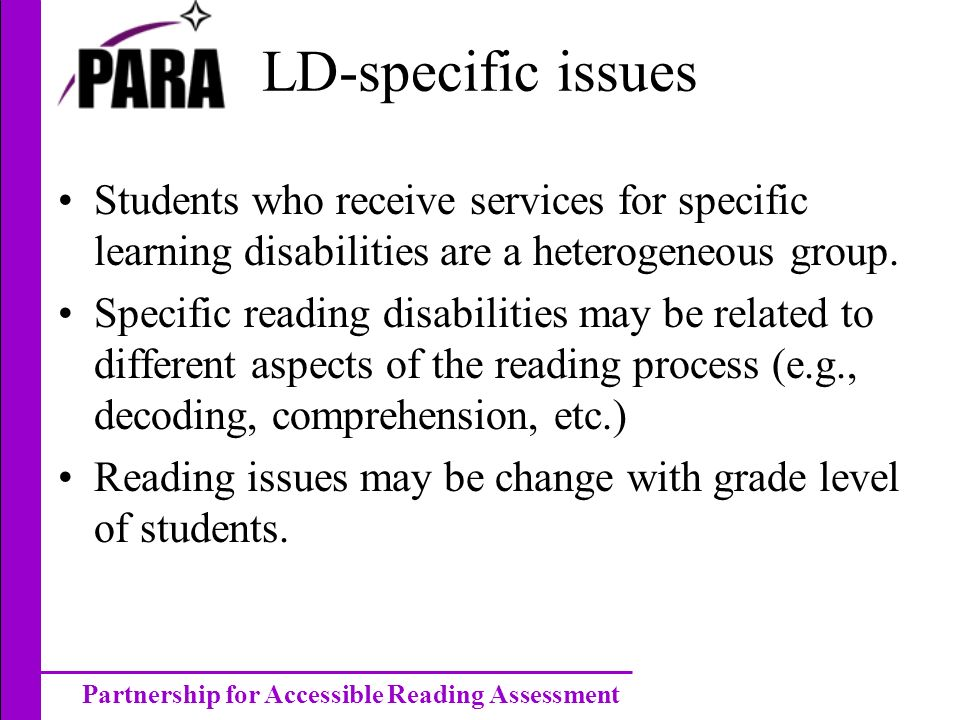 Partnership for Accessible Reading Assessment LD-specific issues Students who receive services for specific learning disabilities are a heterogeneous group.