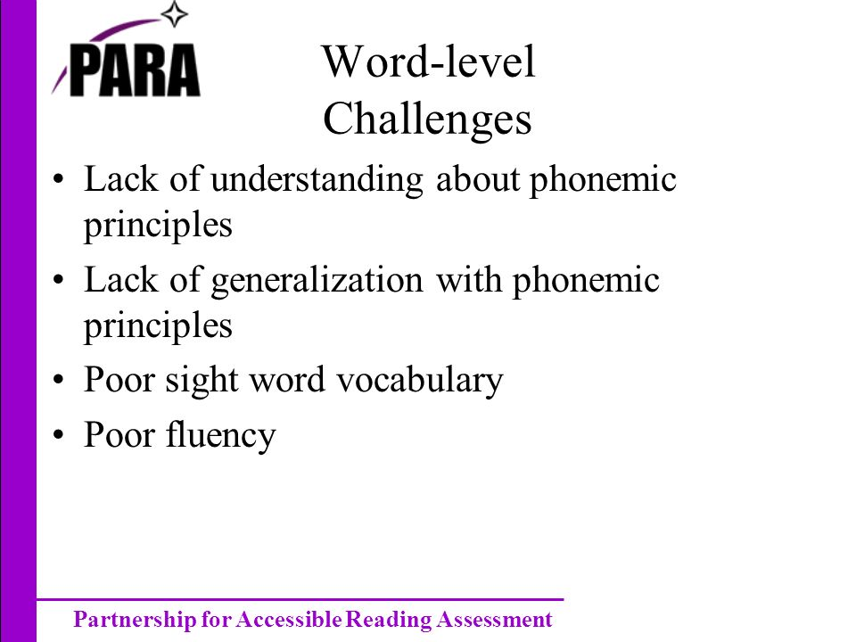 Partnership for Accessible Reading Assessment Word-level Challenges Lack of understanding about phonemic principles Lack of generalization with phonemic principles Poor sight word vocabulary Poor fluency