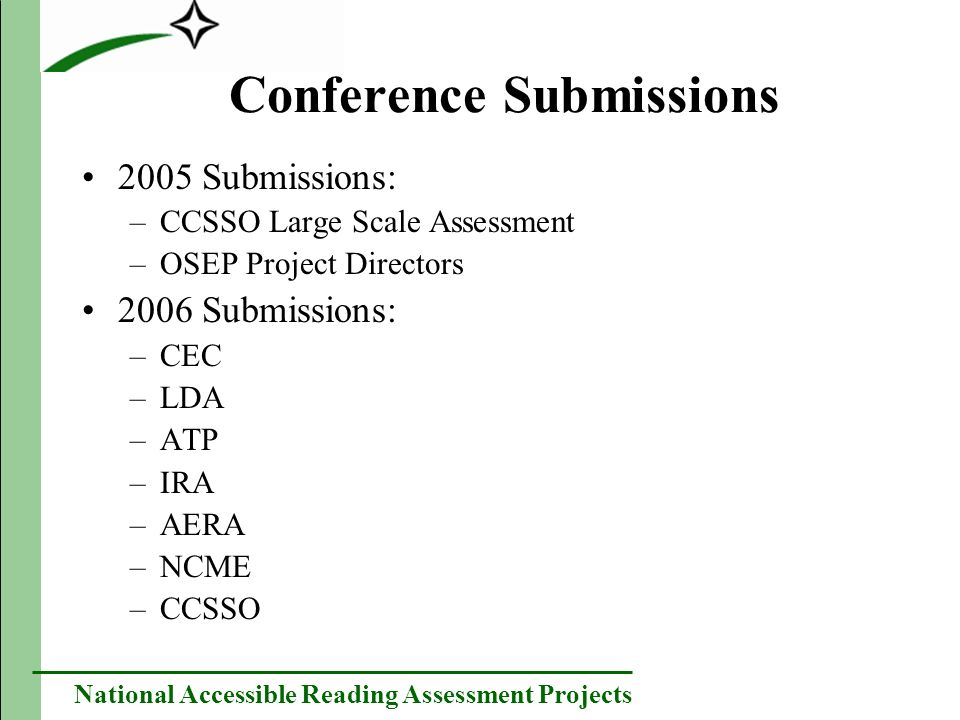 National Accessible Reading Assessment Projects Conference Submissions 2005 Submissions: –CCSSO Large Scale Assessment –OSEP Project Directors 2006 Submissions: –CEC –LDA –ATP –IRA –AERA –NCME –CCSSO