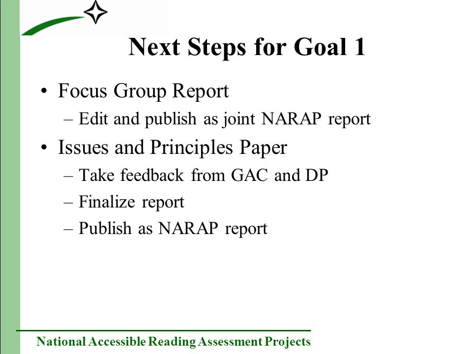 National Accessible Reading Assessment Projects Next Steps for Goal 1 Focus Group Report –Edit and publish as joint NARAP report Issues and Principles Paper –Take feedback from GAC and DP –Finalize report –Publish as NARAP report
