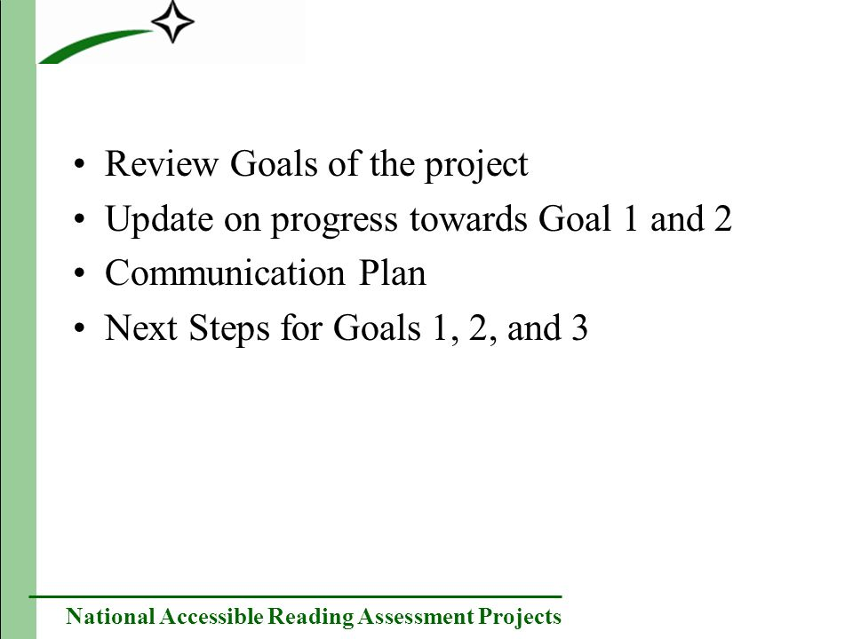 National Accessible Reading Assessment Projects Review Goals of the project Update on progress towards Goal 1 and 2 Communication Plan Next Steps for Goals 1, 2, and 3