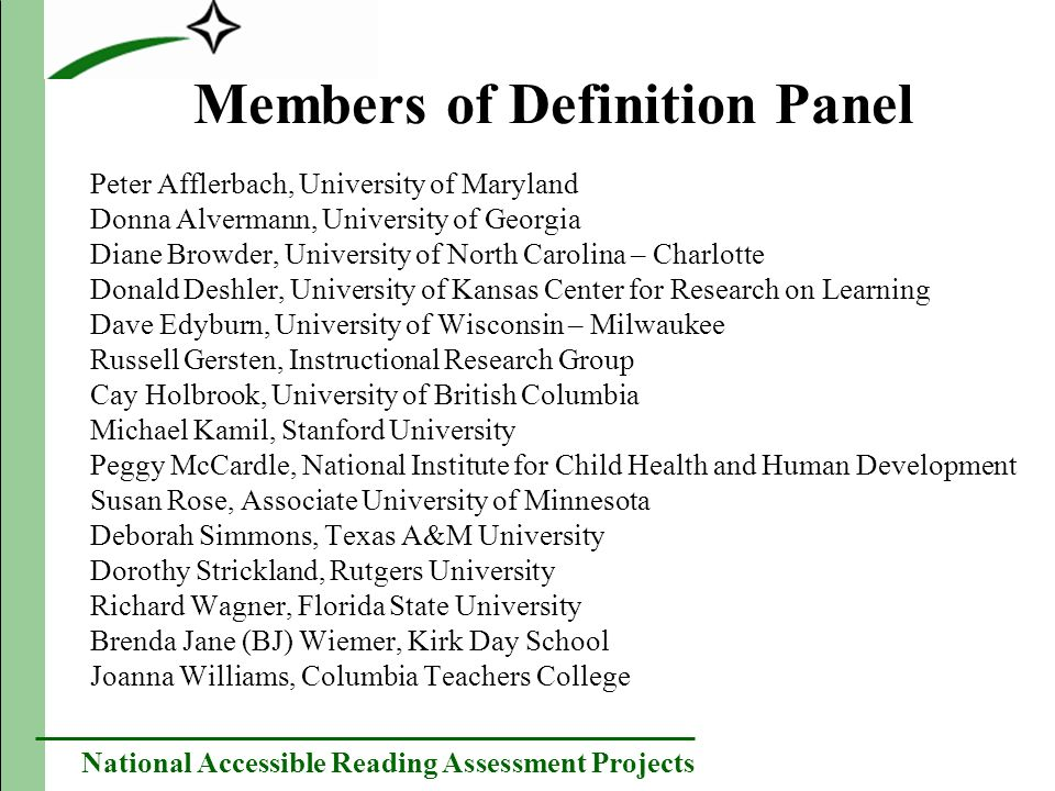 National Accessible Reading Assessment Projects Members of Definition Panel Peter Afflerbach, University of Maryland Donna Alvermann, University of Georgia Diane Browder, University of North Carolina – Charlotte Donald Deshler, University of Kansas Center for Research on Learning Dave Edyburn, University of Wisconsin – Milwaukee Russell Gersten, Instructional Research Group Cay Holbrook, University of British Columbia Michael Kamil, Stanford University Peggy McCardle, National Institute for Child Health and Human Development Susan Rose, Associate University of Minnesota Deborah Simmons, Texas A&M University Dorothy Strickland, Rutgers University Richard Wagner, Florida State University Brenda Jane (BJ) Wiemer, Kirk Day School Joanna Williams, Columbia Teachers College