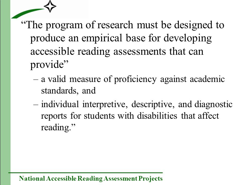National Accessible Reading Assessment Projects The program of research must be designed to produce an empirical base for developing accessible reading assessments that can provide –a valid measure of proficiency against academic standards, and –individual interpretive, descriptive, and diagnostic reports for students with disabilities that affect reading.