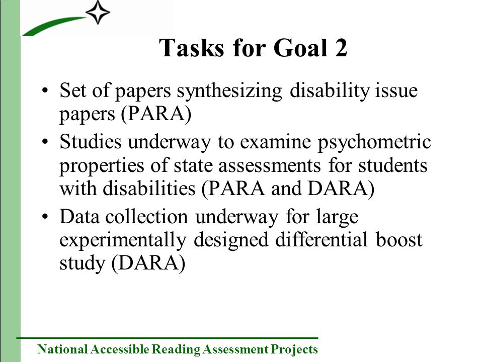 National Accessible Reading Assessment Projects Tasks for Goal 2 Set of papers synthesizing disability issue papers (PARA) Studies underway to examine psychometric properties of state assessments for students with disabilities (PARA and DARA) Data collection underway for large experimentally designed differential boost study (DARA)
