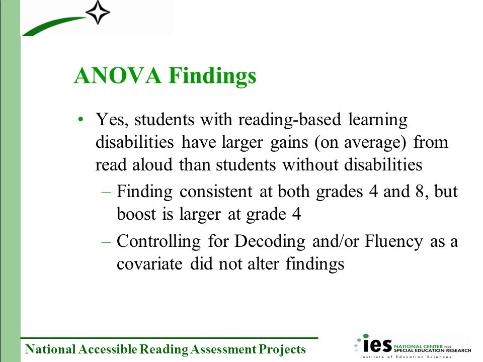 National Accessible Reading Assessment Projects ANOVA Findings Yes, students with reading-based learning disabilities have larger gains (on average) from read aloud than students without disabilities –Finding consistent at both grades 4 and 8, but boost is larger at grade 4 –Controlling for Decoding and/or Fluency as a covariate did not alter findings