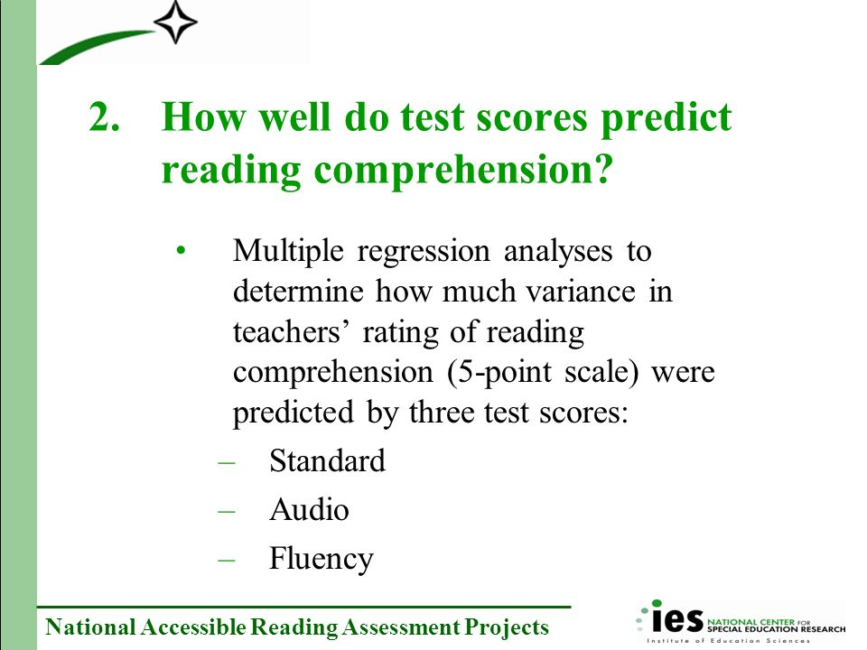 National Accessible Reading Assessment Projects Multiple regression analyses to determine how much variance in teachers rating of reading comprehension (5-point scale) were predicted by three test scores: –Standard –Audio –Fluency 2.How well do test scores predict reading comprehension?