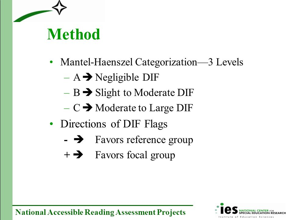 National Accessible Reading Assessment Projects Method Mantel-Haenszel Categorization3 Levels –A Negligible DIF –B Slight to Moderate DIF –C Moderate to Large DIF Directions of DIF Flags - Favors reference group + Favors focal group