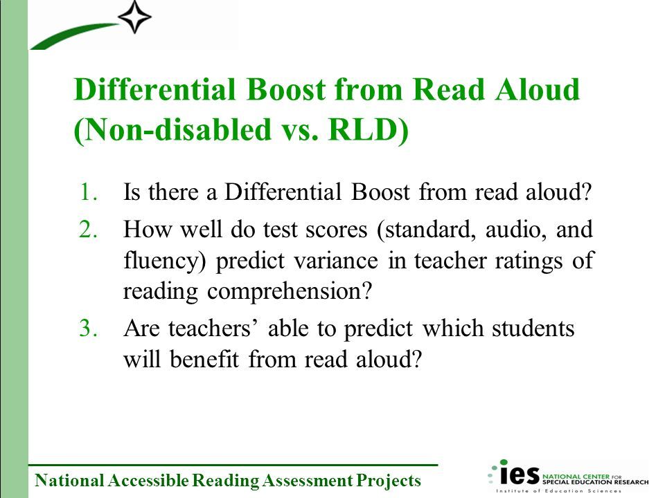 National Accessible Reading Assessment Projects Prior Research No Differential Boost –Kosciokek & Ysseldyke (2000)- Small sample size (n=31) –Meloy, Deville, and Frisbie (2002) – Between subjects design (n=260, 76% non-disabled, randomly assigned to audio or standard) –McKevitt & Elliott (2003)-Small sample size (n=39) Differential Boost –Crawford and Tindal (2004)-(n=338, 78% non-disabled) –Fletcher, et.