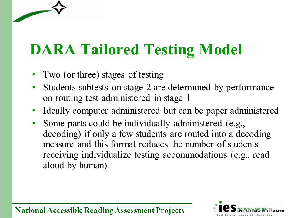 National Accessible Reading Assessment Projects DARA Tailored Testing Model Two (or three) stages of testing Students subtests on stage 2 are determined by performance on routing test administered in stage 1 Ideally computer administered but can be paper administered Some parts could be individually administered (e.g., decoding) if only a few students are routed into a decoding measure and this format reduces the number of students receiving individualize testing accommodations (e.g., read aloud by human)