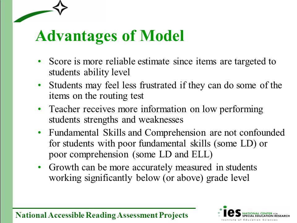 National Accessible Reading Assessment Projects Advantages of Model Score is more reliable estimate since items are targeted to students ability level Students may feel less frustrated if they can do some of the items on the routing test Teacher receives more information on low performing students strengths and weaknesses Fundamental Skills and Comprehension are not confounded for students with poor fundamental skills (some LD) or poor comprehension (some LD and ELL) Growth can be more accurately measured in students working significantly below (or above) grade level