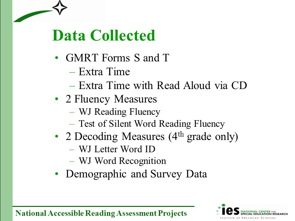 National Accessible Reading Assessment Projects Data Collected GMRT Forms S and T –Extra Time –Extra Time with Read Aloud via CD 2 Fluency Measures –WJ Reading Fluency –Test of Silent Word Reading Fluency 2 Decoding Measures (4 th grade only) –WJ Letter Word ID –WJ Word Recognition Demographic and Survey Data