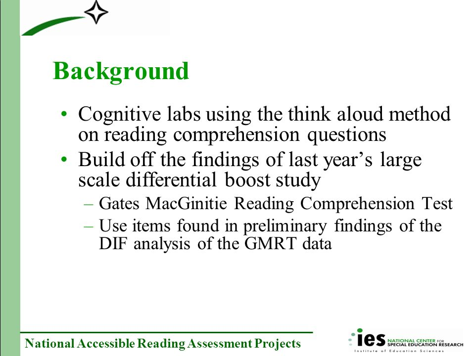 National Accessible Reading Assessment Projects Background Cognitive labs using the think aloud method on reading comprehension questions Build off the findings of last years large scale differential boost study –Gates MacGinitie Reading Comprehension Test –Use items found in preliminary findings of the DIF analysis of the GMRT data
