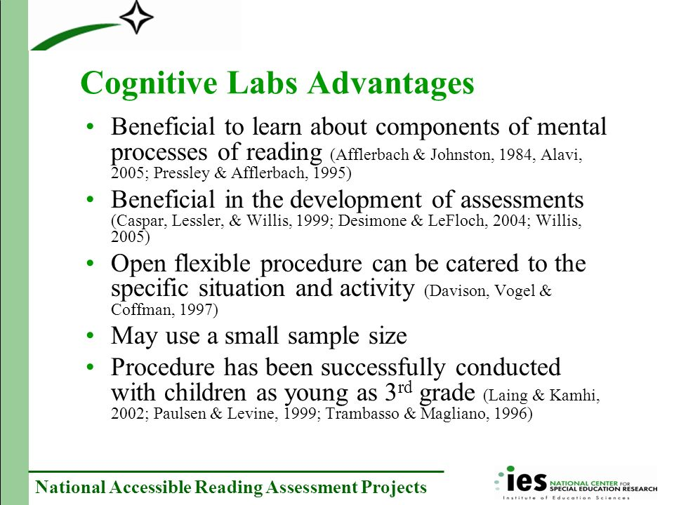 National Accessible Reading Assessment Projects Cognitive Labs Advantages Beneficial to learn about components of mental processes of reading (Afflerbach & Johnston, 1984, Alavi, 2005; Pressley & Afflerbach, 1995) Beneficial in the development of assessments (Caspar, Lessler, & Willis, 1999; Desimone & LeFloch, 2004; Willis, 2005) Open flexible procedure can be catered to the specific situation and activity (Davison, Vogel & Coffman, 1997) May use a small sample size Procedure has been successfully conducted with children as young as 3 rd grade (Laing & Kamhi, 2002; Paulsen & Levine, 1999; Trambasso & Magliano, 1996)