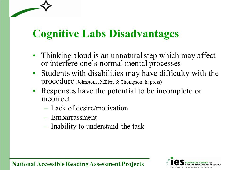 National Accessible Reading Assessment Projects Cognitive Labs Disadvantages Thinking aloud is an unnatural step which may affect or interfere ones normal mental processes Students with disabilities may have difficulty with the procedure (Johnstone, Miller, & Thompson, in press) Responses have the potential to be incomplete or incorrect –Lack of desire/motivation –Embarrassment –Inability to understand the task