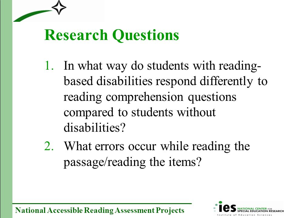 National Accessible Reading Assessment Projects Research Questions 1.In what way do students with reading- based disabilities respond differently to reading comprehension questions compared to students without disabilities.