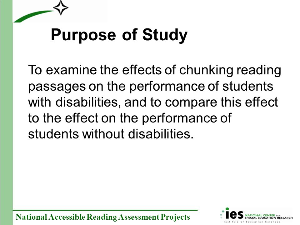 National Accessible Reading Assessment Projects Purpose of Study To examine the effects of chunking reading passages on the performance of students with disabilities, and to compare this effect to the effect on the performance of students without disabilities.