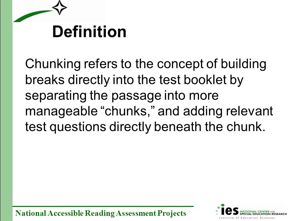 National Accessible Reading Assessment Projects Chunking refers to the concept of building breaks directly into the test booklet by separating the passage into more manageable chunks, and adding relevant test questions directly beneath the chunk.