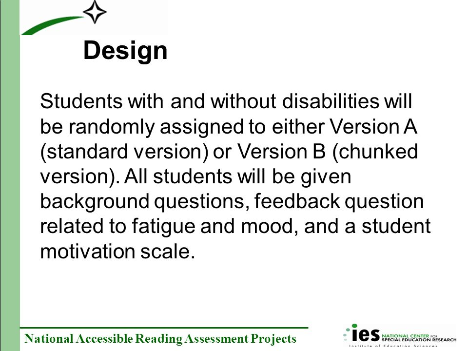 National Accessible Reading Assessment Projects Students with and without disabilities will be randomly assigned to either Version A (standard version) or Version B (chunked version).