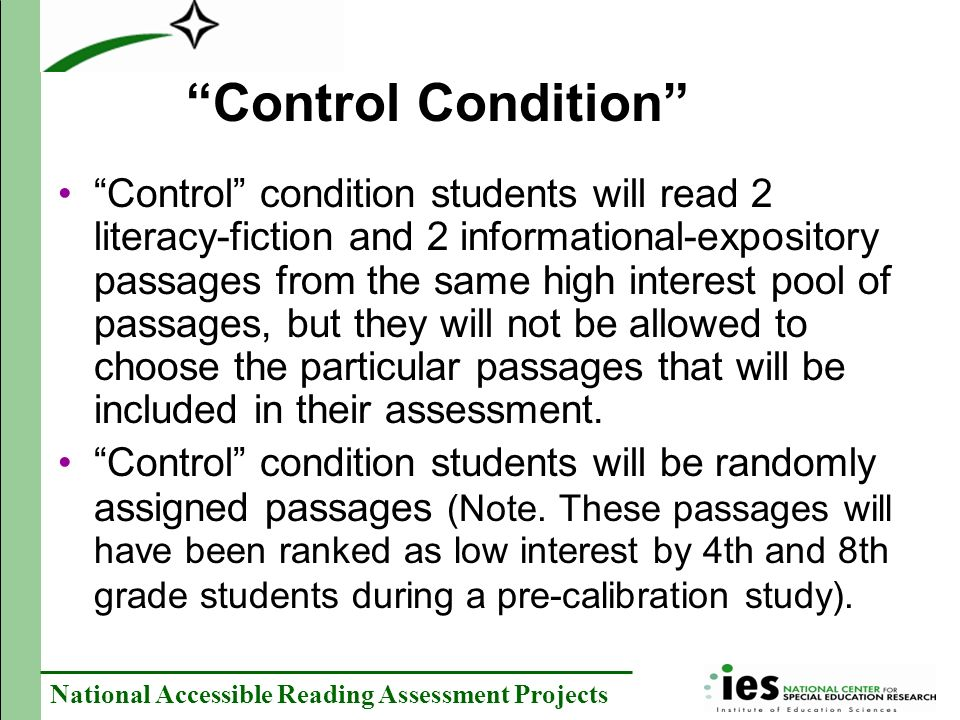 National Accessible Reading Assessment Projects Control Condition Control condition students will read 2 literacy-fiction and 2 informational-expository passages from the same high interest pool of passages, but they will not be allowed to choose the particular passages that will be included in their assessment.