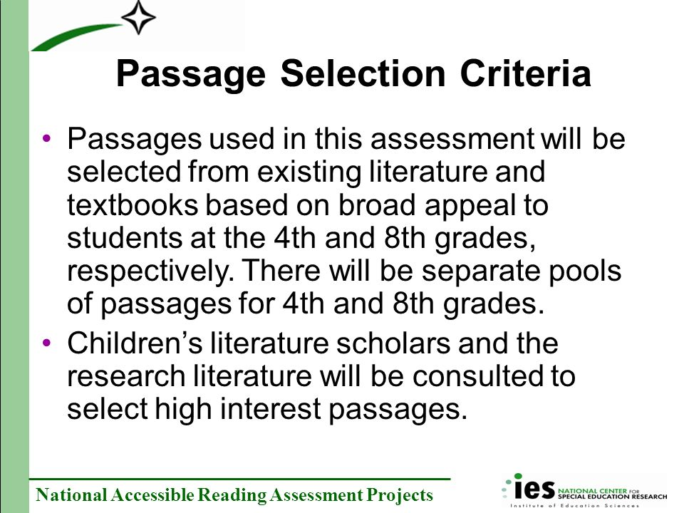 National Accessible Reading Assessment Projects Passage Selection Criteria Passages used in this assessment will be selected from existing literature and textbooks based on broad appeal to students at the 4th and 8th grades, respectively.