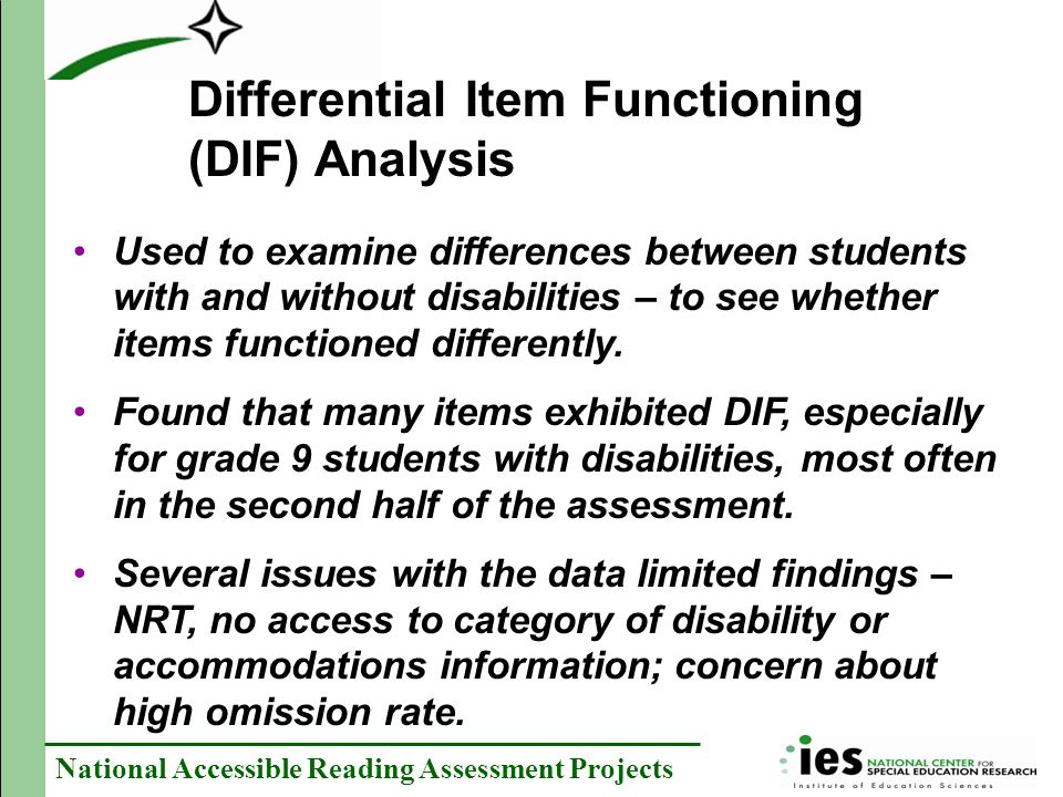 National Accessible Reading Assessment Projects Differential Item Functioning (DIF) Analysis Used to examine differences between students with and without disabilities – to see whether items functioned differently.