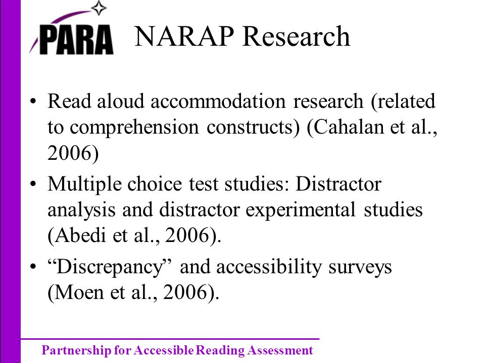 Partnership for Accessible Reading Assessment NARAP Research Read aloud accommodation research (related to comprehension constructs) (Cahalan et al., 2006) Multiple choice test studies: Distractor analysis and distractor experimental studies (Abedi et al., 2006).