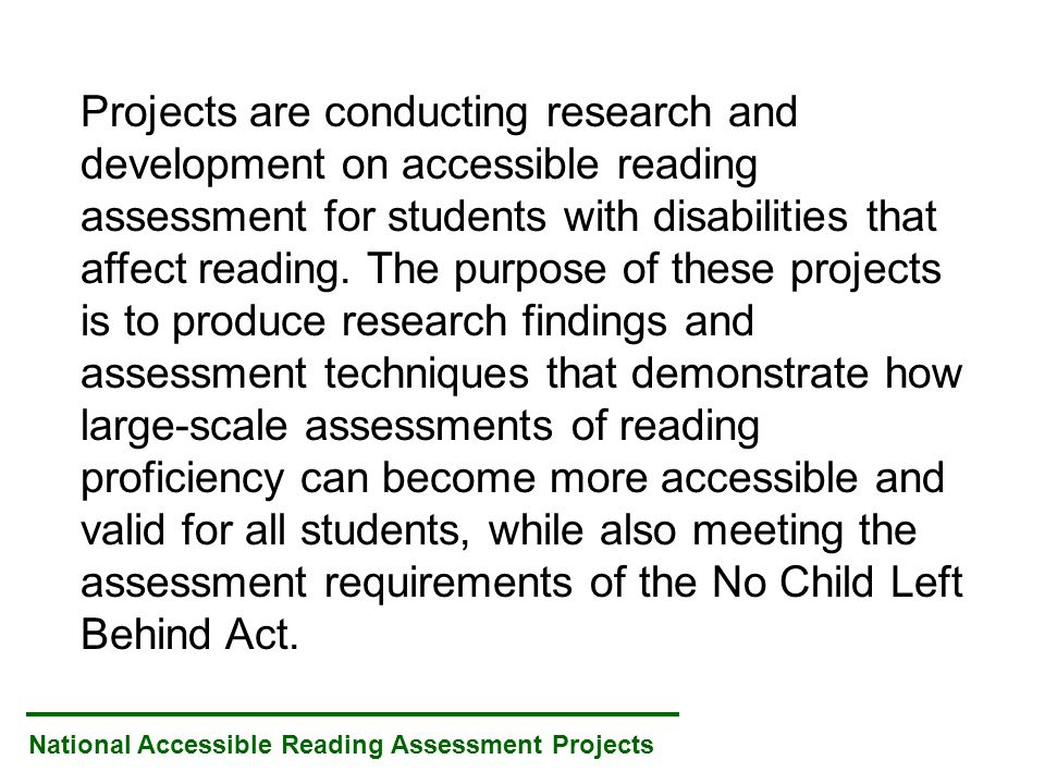 National Accessible Reading Assessment Projects Projects are conducting research and development on accessible reading assessment for students with disabilities that affect reading.