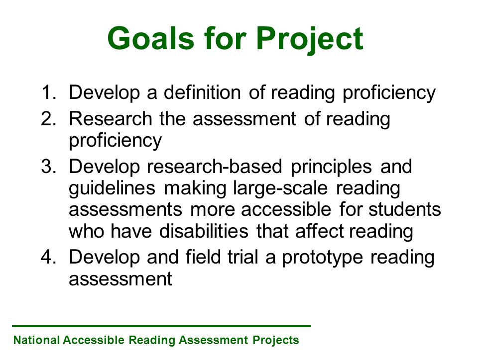 National Accessible Reading Assessment Projects Goals for Project 1.Develop a definition of reading proficiency 2.Research the assessment of reading proficiency 3.Develop research-based principles and guidelines making large-scale reading assessments more accessible for students who have disabilities that affect reading 4.Develop and field trial a prototype reading assessment